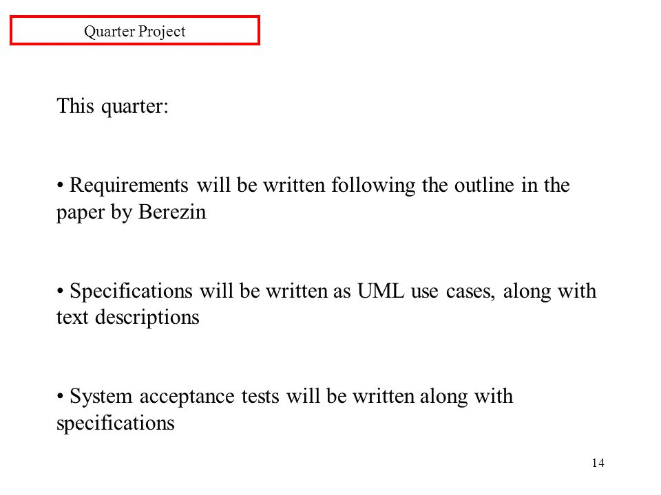 14 This quarter: Requirements will be written following the outline in the paper by Berezin Specifications will be written as UML use cases, along with text descriptions System acceptance tests will be written along with specifications Quarter Project