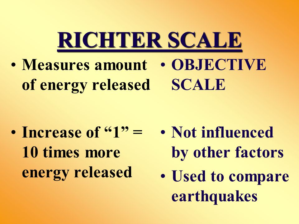 RICHTER SCALE Measures amount of energy released Increase of 1 = 10 times more energy released OBJECTIVE SCALE Not influenced by other factors Used to compare earthquakes