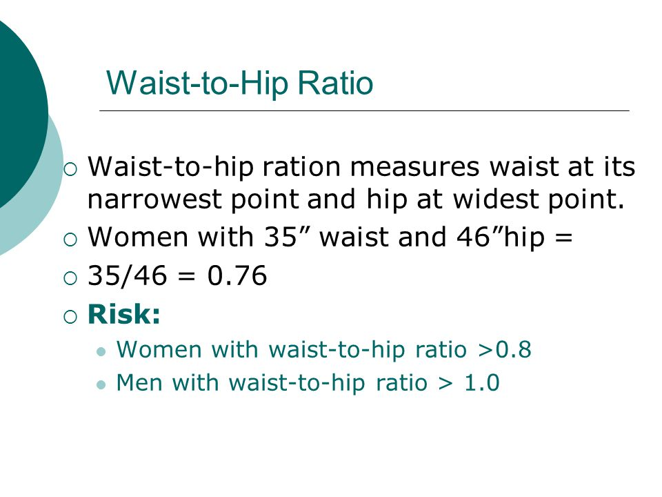 Waist-to-Hip Ratio  Waist-to-hip ration measures waist at its narrowest point and hip at widest point.
