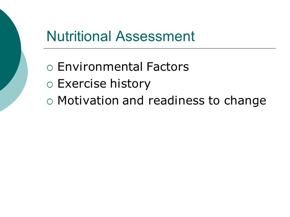 Nutritional Assessment  Environmental Factors  Exercise history  Motivation and readiness to change