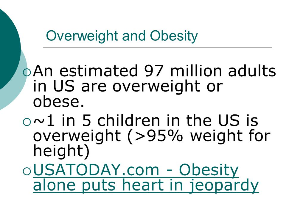 Overweight and Obesity  An estimated 97 million adults in US are overweight or obese.