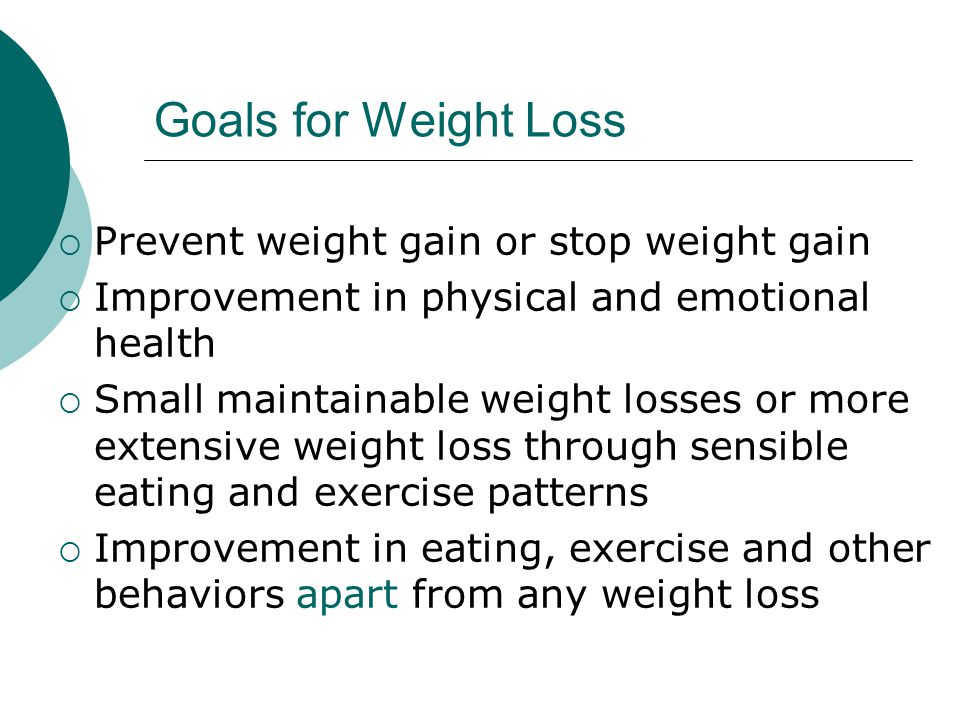 Goals for Weight Loss  Prevent weight gain or stop weight gain  Improvement in physical and emotional health  Small maintainable weight losses or more extensive weight loss through sensible eating and exercise patterns  Improvement in eating, exercise and other behaviors apart from any weight loss