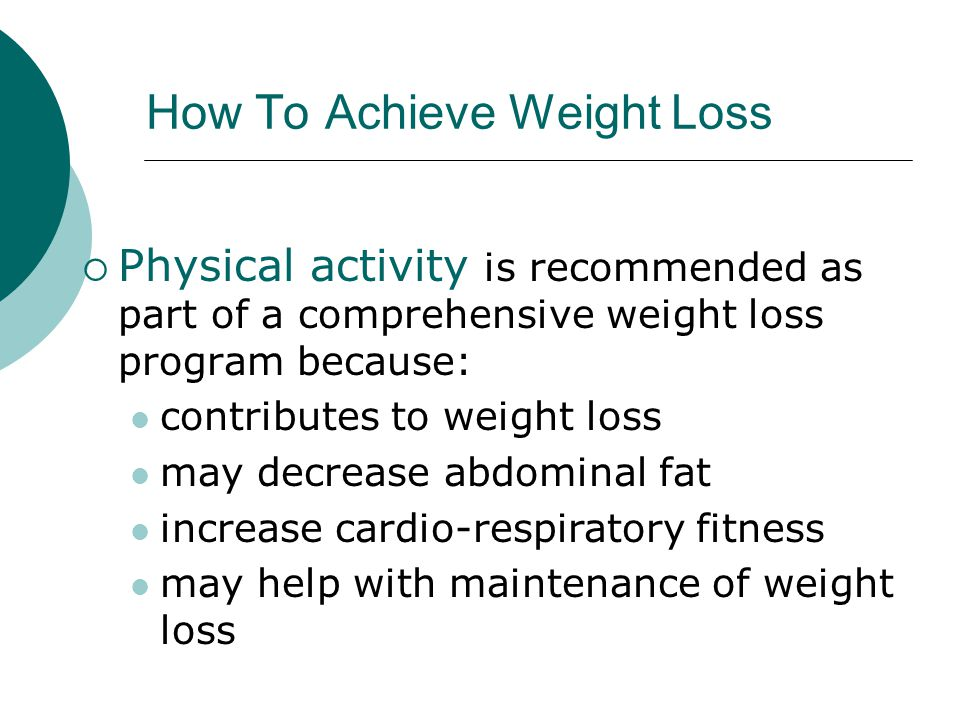 How To Achieve Weight Loss  Physical activity is recommended as part of a comprehensive weight loss program because: contributes to weight loss may decrease abdominal fat increase cardio-respiratory fitness may help with maintenance of weight loss