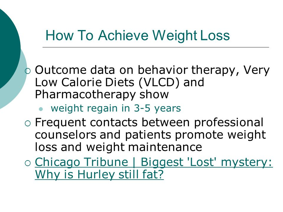 How To Achieve Weight Loss  Outcome data on behavior therapy, Very Low Calorie Diets (VLCD) and Pharmacotherapy show weight regain in 3-5 years  Frequent contacts between professional counselors and patients promote weight loss and weight maintenance  Chicago Tribune | Biggest Lost mystery: Why is Hurley still fat.