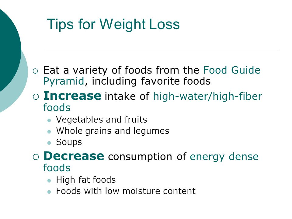Tips for Weight Loss  Eat a variety of foods from the Food Guide Pyramid, including favorite foods  Increase intake of high-water/high-fiber foods Vegetables and fruits Whole grains and legumes Soups  Decrease consumption of energy dense foods High fat foods Foods with low moisture content