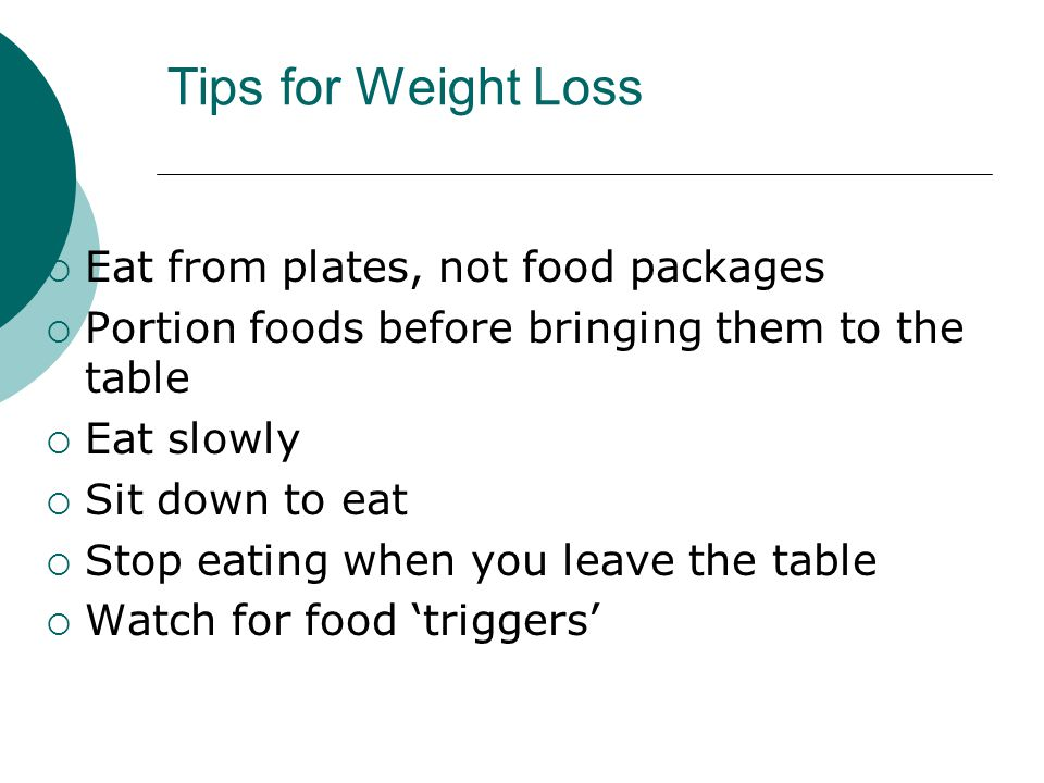 Tips for Weight Loss  Eat from plates, not food packages  Portion foods before bringing them to the table  Eat slowly  Sit down to eat  Stop eating when you leave the table  Watch for food 'triggers'