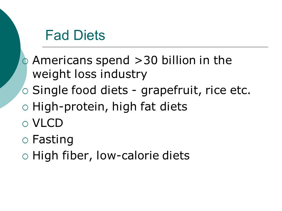 Fad Diets  Americans spend >30 billion in the weight loss industry  Single food diets - grapefruit, rice etc.