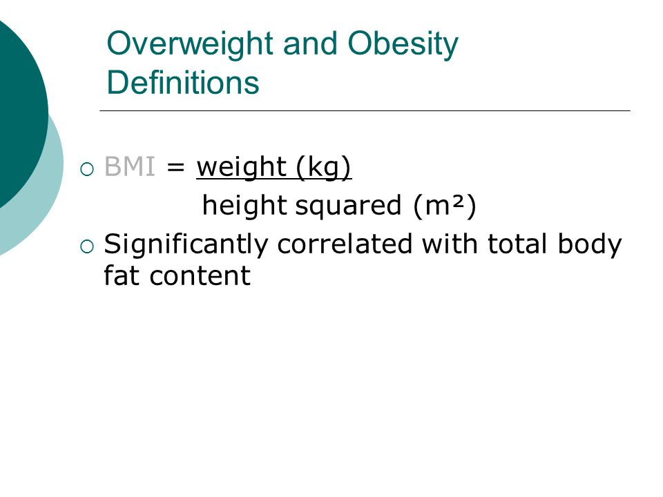 Overweight and Obesity Definitions  BMI = weight (kg) height squared (m²)  Significantly correlated with total body fat content