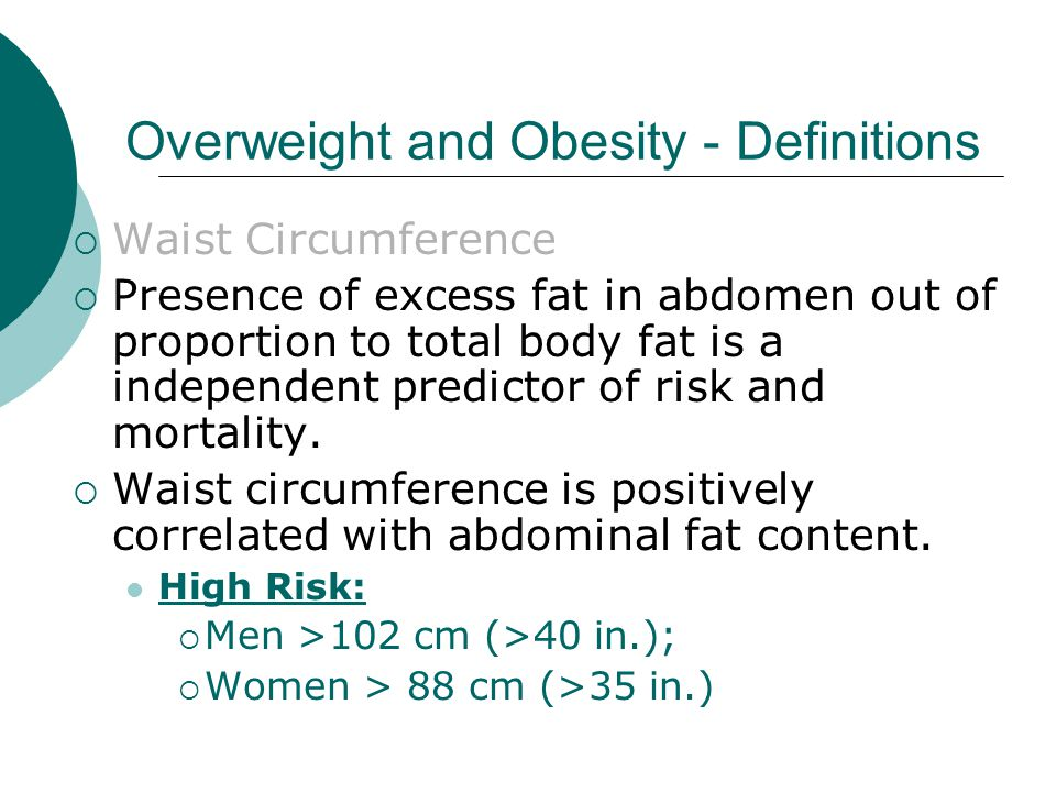 Overweight and Obesity - Definitions  Waist Circumference  Presence of excess fat in abdomen out of proportion to total body fat is a independent predictor of risk and mortality.