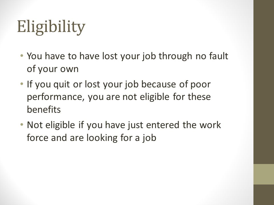 Eligibility You have to have lost your job through no fault of your own If you quit or lost your job because of poor performance, you are not eligible for these benefits Not eligible if you have just entered the work force and are looking for a job