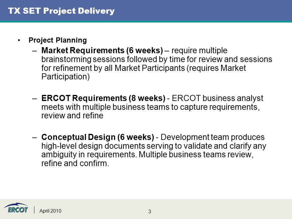 3 TX SET Project Delivery Project Planning –Market Requirements (6 weeks) – require multiple brainstorming sessions followed by time for review and sessions for refinement by all Market Participants (requires Market Participation) –ERCOT Requirements (8 weeks) - ERCOT business analyst meets with multiple business teams to capture requirements, review and refine –Conceptual Design (6 weeks) - Development team produces high-level design documents serving to validate and clarify any ambiguity in requirements.
