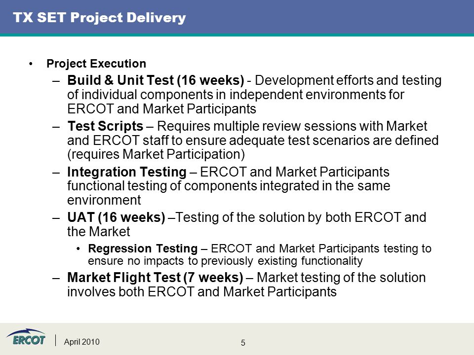 5 TX SET Project Delivery Project Execution –Build & Unit Test (16 weeks) - Development efforts and testing of individual components in independent environments for ERCOT and Market Participants –Test Scripts – Requires multiple review sessions with Market and ERCOT staff to ensure adequate test scenarios are defined (requires Market Participation) –Integration Testing – ERCOT and Market Participants functional testing of components integrated in the same environment –UAT (16 weeks) –Testing of the solution by both ERCOT and the Market Regression Testing – ERCOT and Market Participants testing to ensure no impacts to previously existing functionality –Market Flight Test (7 weeks) – Market testing of the solution involves both ERCOT and Market Participants April 2010