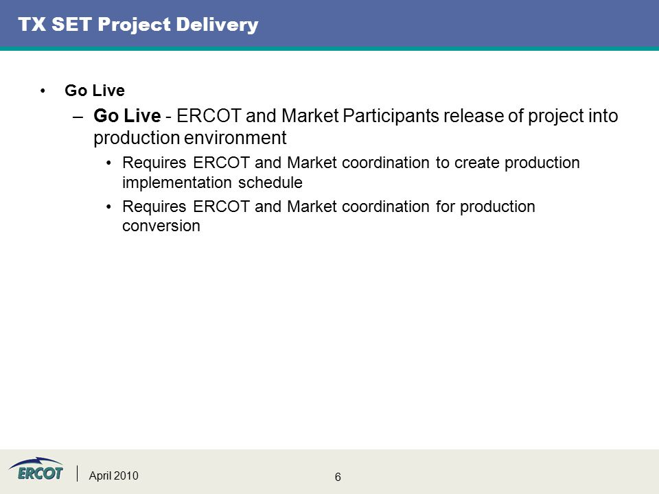6 TX SET Project Delivery Go Live –Go Live - ERCOT and Market Participants release of project into production environment Requires ERCOT and Market coordination to create production implementation schedule Requires ERCOT and Market coordination for production conversion April 2010