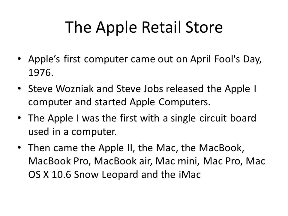 The Apple Retail Store Apple's first computer came out on April Fool s Day, 1976.