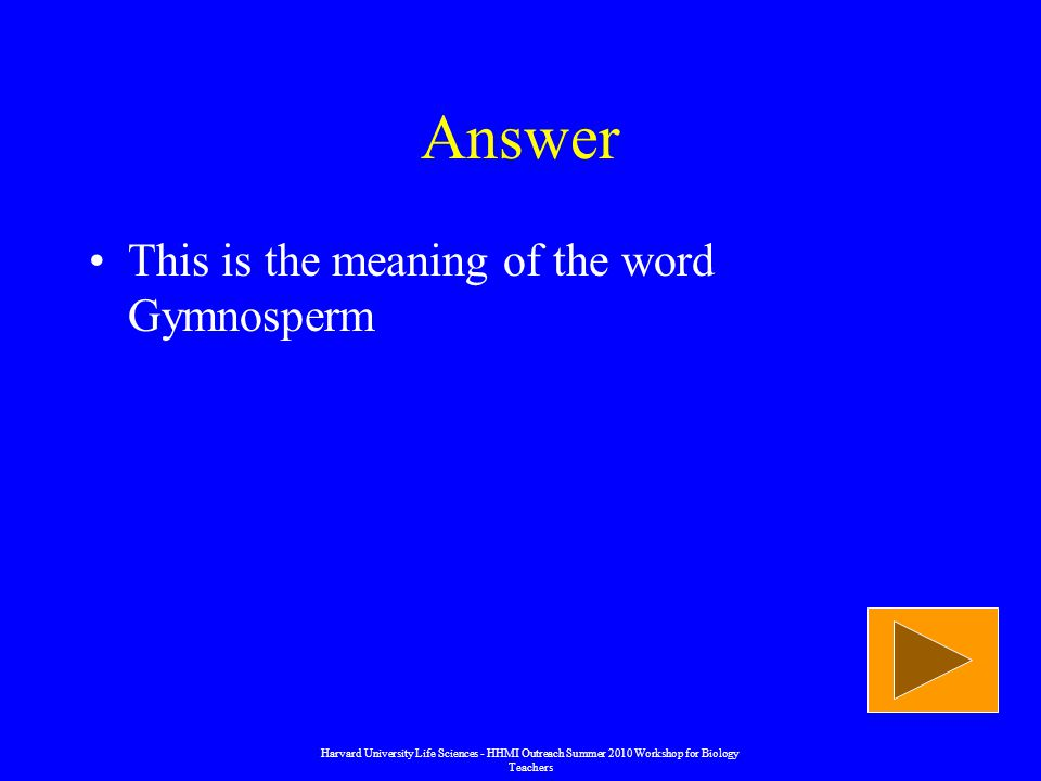 Answer This is the meaning of the word Gymnosperm Harvard University Life Sciences - HHMI Outreach Summer 2010 Workshop for Biology Teachers