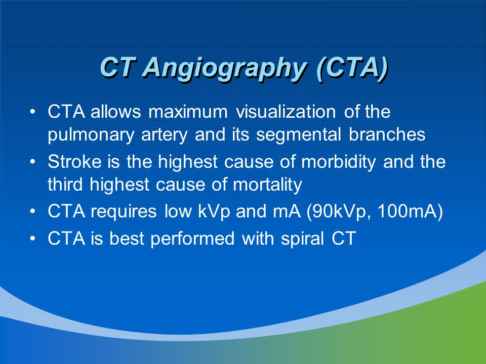 CT Angiography (CTA) CTA allows maximum visualization of the pulmonary artery and its segmental branches Stroke is the highest cause of morbidity and the third highest cause of mortality CTA requires low kVp and mA (90kVp, 100mA) CTA is best performed with spiral CT