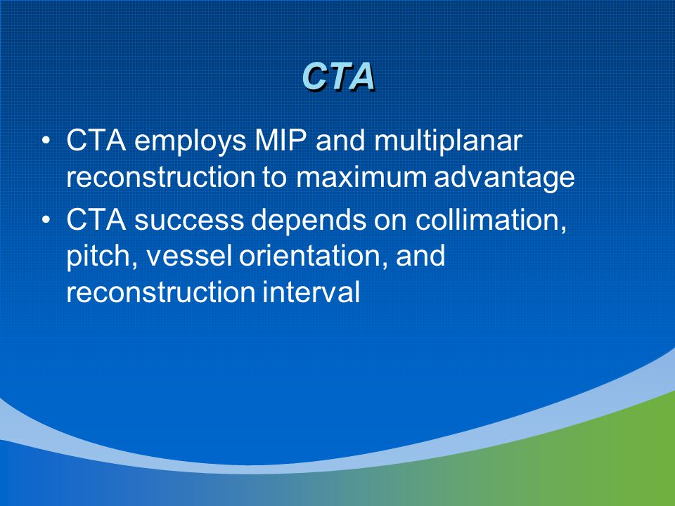 CTA CTA employs MIP and multiplanar reconstruction to maximum advantage CTA success depends on collimation, pitch, vessel orientation, and reconstruction interval