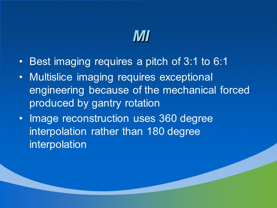 MI Best imaging requires a pitch of 3:1 to 6:1 Multislice imaging requires exceptional engineering because of the mechanical forced produced by gantry rotation Image reconstruction uses 360 degree interpolation rather than 180 degree interpolation