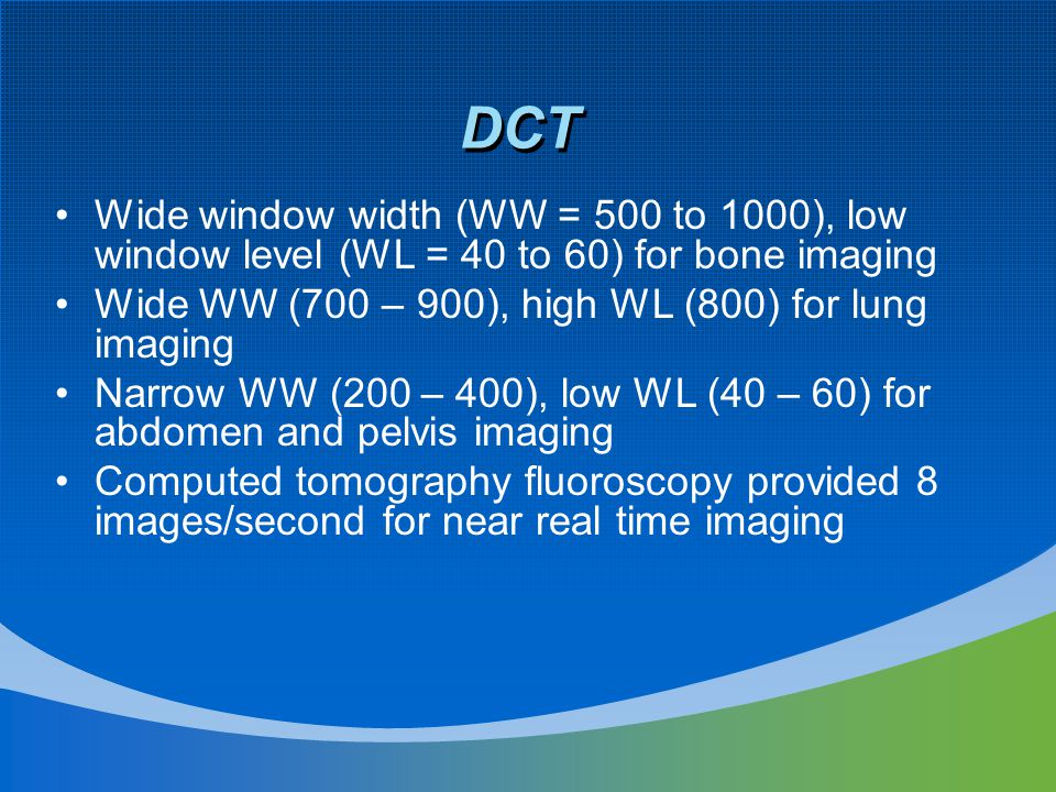 DCT Wide window width (WW = 500 to 1000), low window level (WL = 40 to 60) for bone imaging Wide WW (700 – 900), high WL (800) for lung imaging Narrow WW (200 – 400), low WL (40 – 60) for abdomen and pelvis imaging Computed tomography fluoroscopy provided 8 images/second for near real time imaging