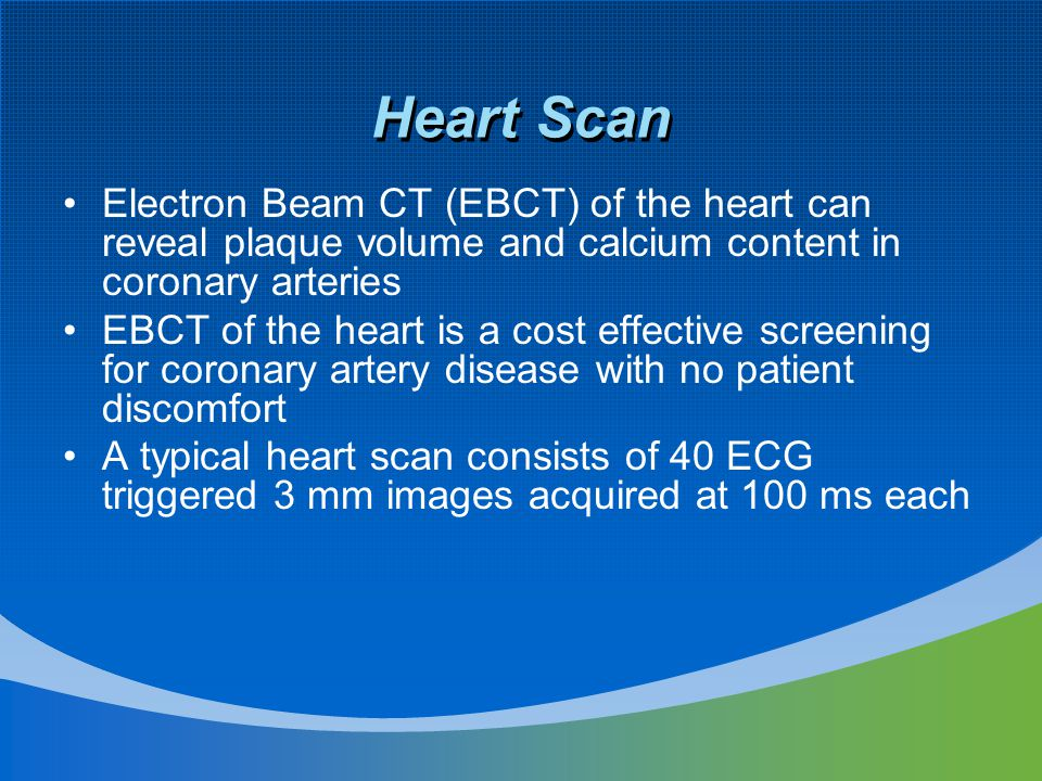 Heart Scan Electron Beam CT (EBCT) of the heart can reveal plaque volume and calcium content in coronary arteries EBCT of the heart is a cost effective screening for coronary artery disease with no patient discomfort A typical heart scan consists of 40 ECG triggered 3 mm images acquired at 100 ms each