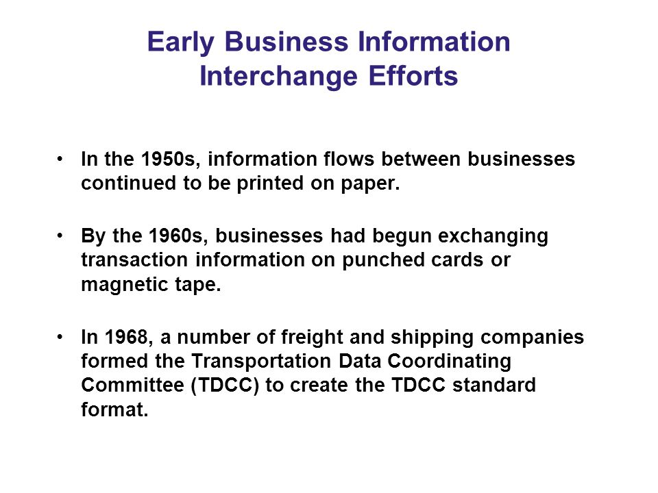 Early Business Information Interchange Efforts In the 1950s, information flows between businesses continued to be printed on paper.