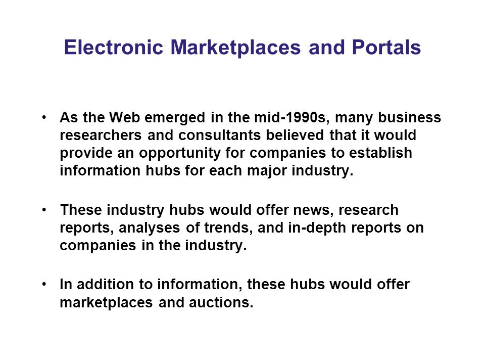Electronic Marketplaces and Portals As the Web emerged in the mid-1990s, many business researchers and consultants believed that it would provide an opportunity for companies to establish information hubs for each major industry.