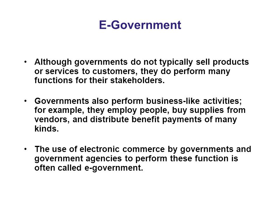 E-Government Although governments do not typically sell products or services to customers, they do perform many functions for their stakeholders.