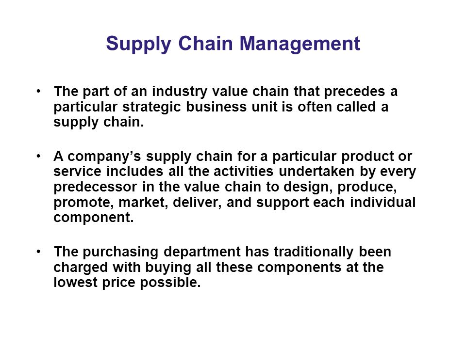 Supply Chain Management The part of an industry value chain that precedes a particular strategic business unit is often called a supply chain.