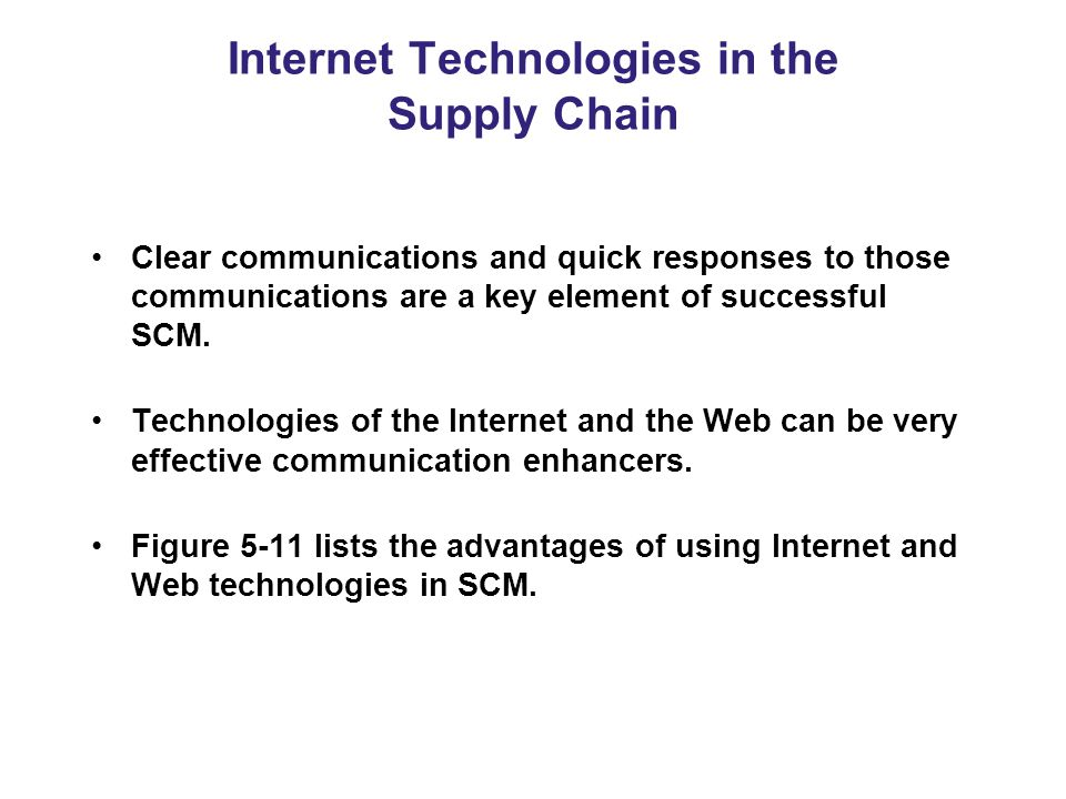 Internet Technologies in the Supply Chain Clear communications and quick responses to those communications are a key element of successful SCM.