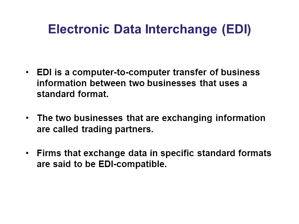 Electronic Data Interchange (EDI) EDI is a computer-to-computer transfer of business information between two businesses that uses a standard format.