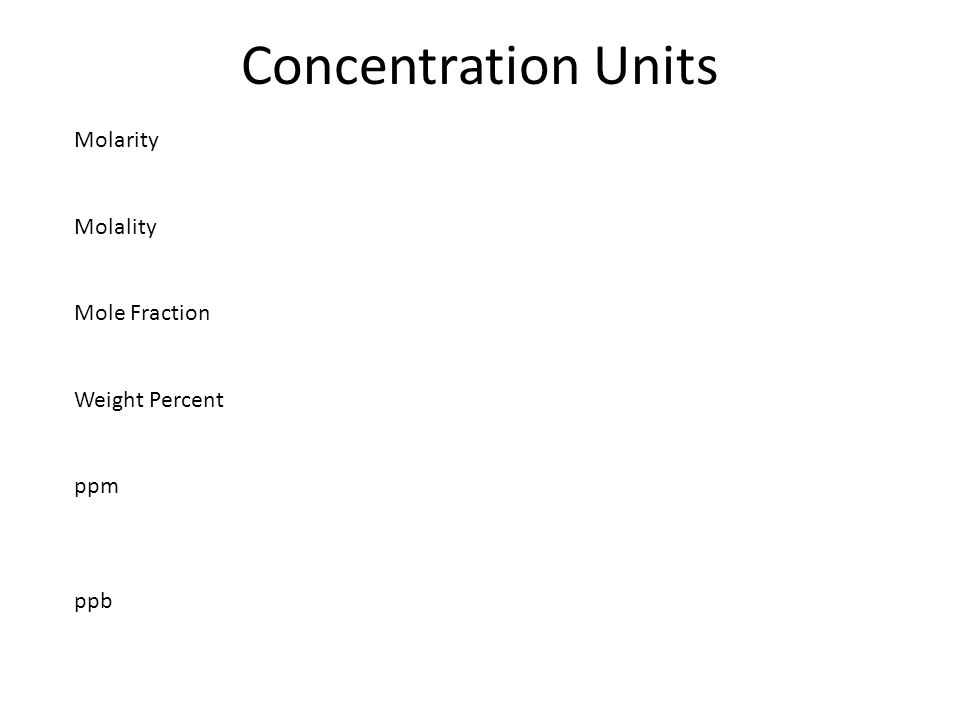Concentration Units Molarity Molality Mole Fraction Weight
