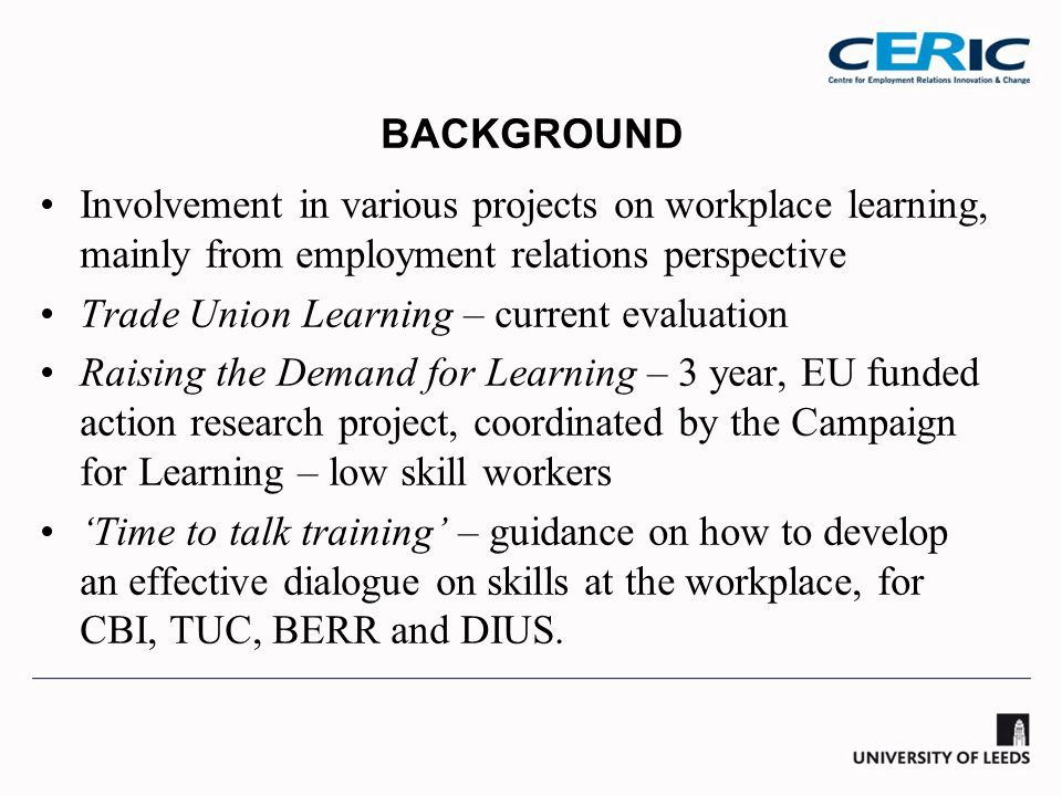BACKGROUND Involvement in various projects on workplace learning, mainly from employment relations perspective Trade Union Learning – current evaluation Raising the Demand for Learning – 3 year, EU funded action research project, coordinated by the Campaign for Learning – low skill workers 'Time to talk training' – guidance on how to develop an effective dialogue on skills at the workplace, for CBI, TUC, BERR and DIUS.