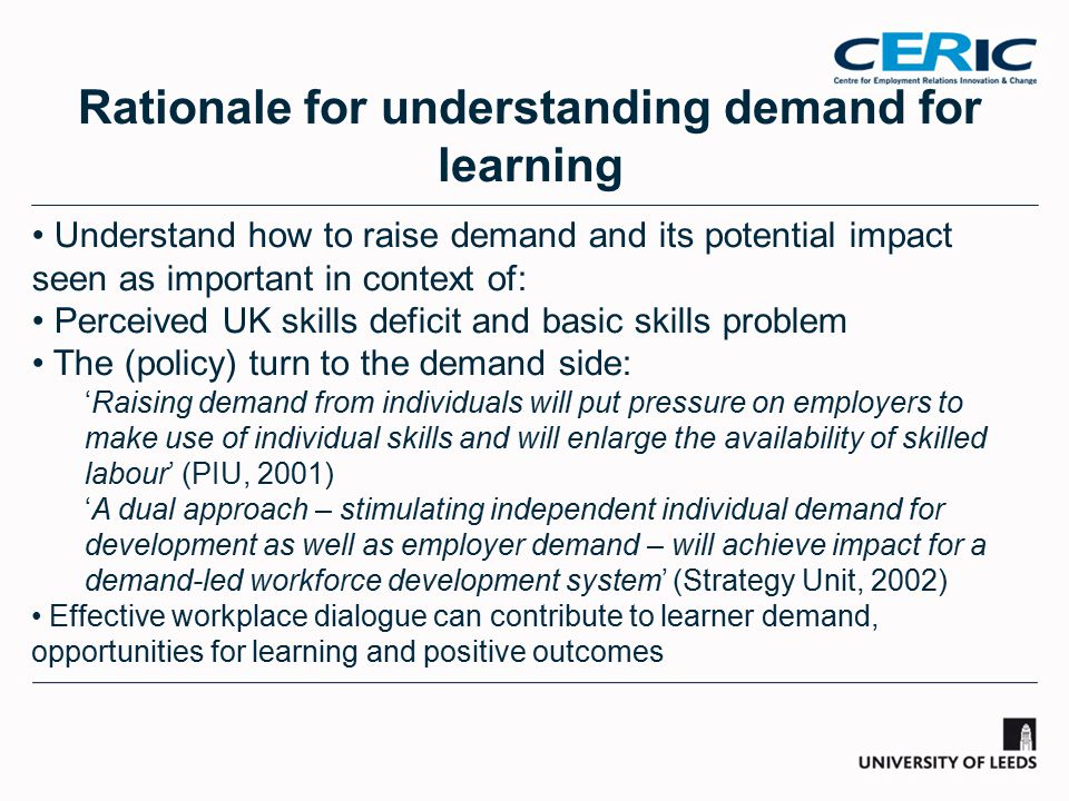 Rationale for understanding demand for learning Understand how to raise demand and its potential impact seen as important in context of: Perceived UK skills deficit and basic skills problem The (policy) turn to the demand side: 'Raising demand from individuals will put pressure on employers to make use of individual skills and will enlarge the availability of skilled labour' (PIU, 2001) 'A dual approach – stimulating independent individual demand for development as well as employer demand – will achieve impact for a demand-led workforce development system' (Strategy Unit, 2002) Effective workplace dialogue can contribute to learner demand, opportunities for learning and positive outcomes