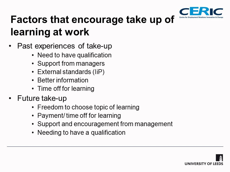 Factors that encourage take up of learning at work Past experiences of take-up Need to have qualification Support from managers External standards (IiP) Better information Time off for learning Future take-up Freedom to choose topic of learning Payment/ time off for learning Support and encouragement from management Needing to have a qualification