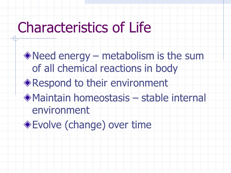 Characteristics of Life Need energy – metabolism is the sum of all chemical reactions in body Respond to their environment Maintain homeostasis – stable internal environment Evolve (change) over time