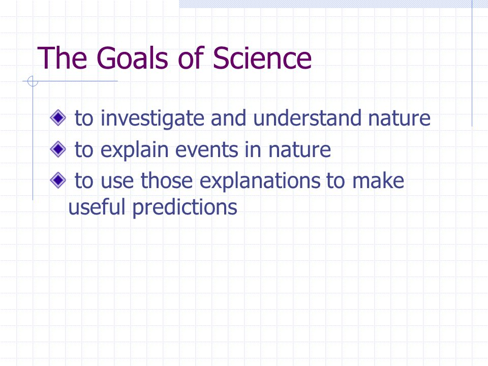 The Goals of Science to investigate and understand nature to explain events in nature to use those explanations to make useful predictions
