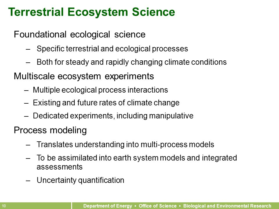 Department of Energy Office of Science Biological and Environmental Research 10 Terrestrial Ecosystem Science Foundational ecological science –Specific terrestrial and ecological processes –Both for steady and rapidly changing climate conditions Multiscale ecosystem experiments –Multiple ecological process interactions –Existing and future rates of climate change –Dedicated experiments, including manipulative Process modeling –Translates understanding into multi-process models –To be assimilated into earth system models and integrated assessments –Uncertainty quantification