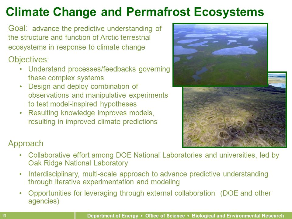 Department of Energy Office of Science Biological and Environmental Research 13 Climate Change and Permafrost Ecosystems Approach Collaborative effort among DOE National Laboratories and universities, led by Oak Ridge National Laboratory Interdisciplinary, multi-scale approach to advance predictive understanding through iterative experimentation and modeling Opportunities for leveraging through external collaboration (DOE and other agencies) Goal: advance the predictive understanding of the structure and function of Arctic terrestrial ecosystems in response to climate change Objectives: Understand processes/feedbacks governing these complex systems Design and deploy combination of observations and manipulative experiments to test model-inspired hypotheses Resulting knowledge improves models, resulting in improved climate predictions