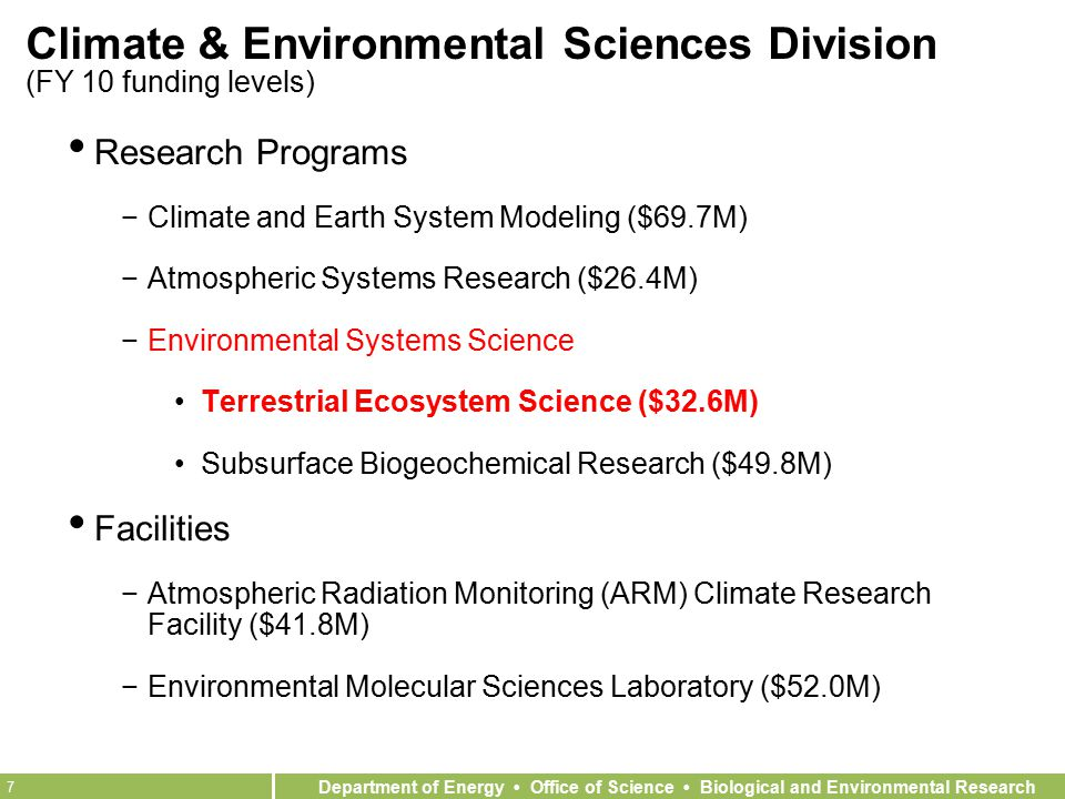 Department of Energy Office of Science Biological and Environmental Research 7 Climate & Environmental Sciences Division (FY 10 funding levels) Research Programs −Climate and Earth System Modeling ($69.7M) −Atmospheric Systems Research ($26.4M) −Environmental Systems Science Terrestrial Ecosystem Science ($32.6M) Subsurface Biogeochemical Research ($49.8M) Facilities −Atmospheric Radiation Monitoring (ARM) Climate Research Facility ($41.8M) −Environmental Molecular Sciences Laboratory ($52.0M)