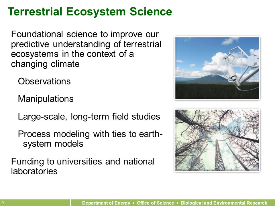 Department of Energy Office of Science Biological and Environmental Research 9 Terrestrial Ecosystem Science Foundational science to improve our predictive understanding of terrestrial ecosystems in the context of a changing climate Observations Manipulations Large-scale, long-term field studies Process modeling with ties to earth- system models Funding to universities and national laboratories