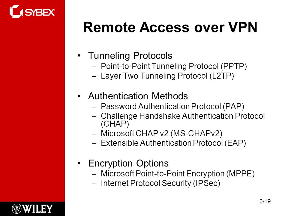 Remote Access over VPN Tunneling Protocols –Point-to-Point Tunneling Protocol (PPTP) –Layer Two Tunneling Protocol (L2TP) Authentication Methods –Password Authentication Protocol (PAP) –Challenge Handshake Authentication Protocol (CHAP) –Microsoft CHAP v2 (MS-CHAPv2) –Extensible Authentication Protocol (EAP) Encryption Options –Microsoft Point-to-Point Encryption (MPPE) –Internet Protocol Security (IPSec) 10/19