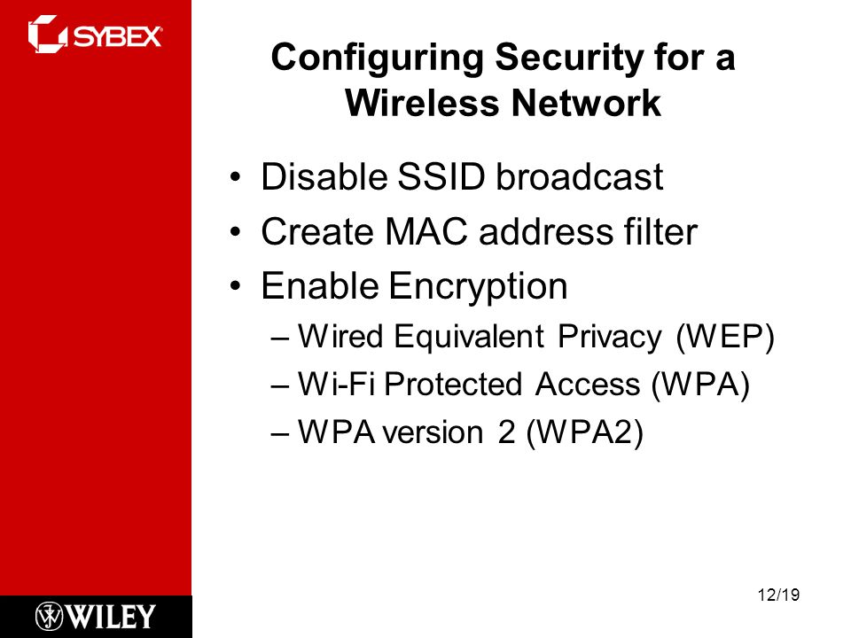 Configuring Security for a Wireless Network Disable SSID broadcast Create MAC address filter Enable Encryption –Wired Equivalent Privacy (WEP) –Wi-Fi Protected Access (WPA) –WPA version 2 (WPA2) 12/19