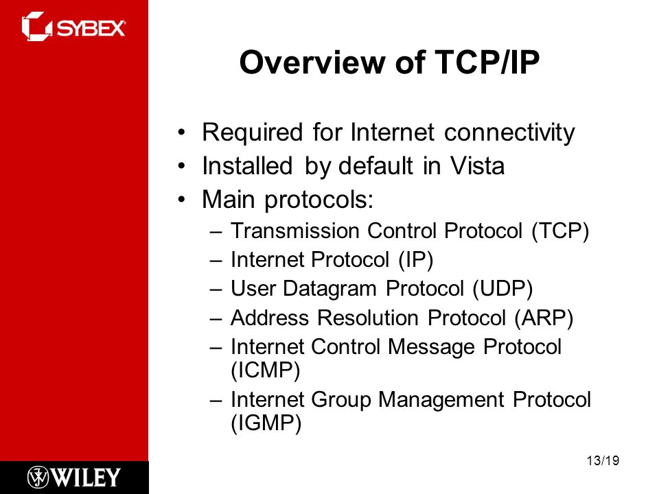 Overview of TCP/IP Required for Internet connectivity Installed by default in Vista Main protocols: –Transmission Control Protocol (TCP) –Internet Protocol (IP) –User Datagram Protocol (UDP) –Address Resolution Protocol (ARP) –Internet Control Message Protocol (ICMP) –Internet Group Management Protocol (IGMP) 13/19