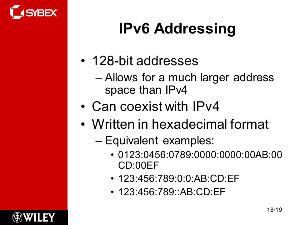 IPv6 Addressing 128-bit addresses –Allows for a much larger address space than IPv4 Can coexist with IPv4 Written in hexadecimal format –Equivalent examples: 0123:0456:0789:0000:0000:00AB:00 CD:00EF 123:456:789:0:0:AB:CD:EF 123:456:789::AB:CD:EF 18/19