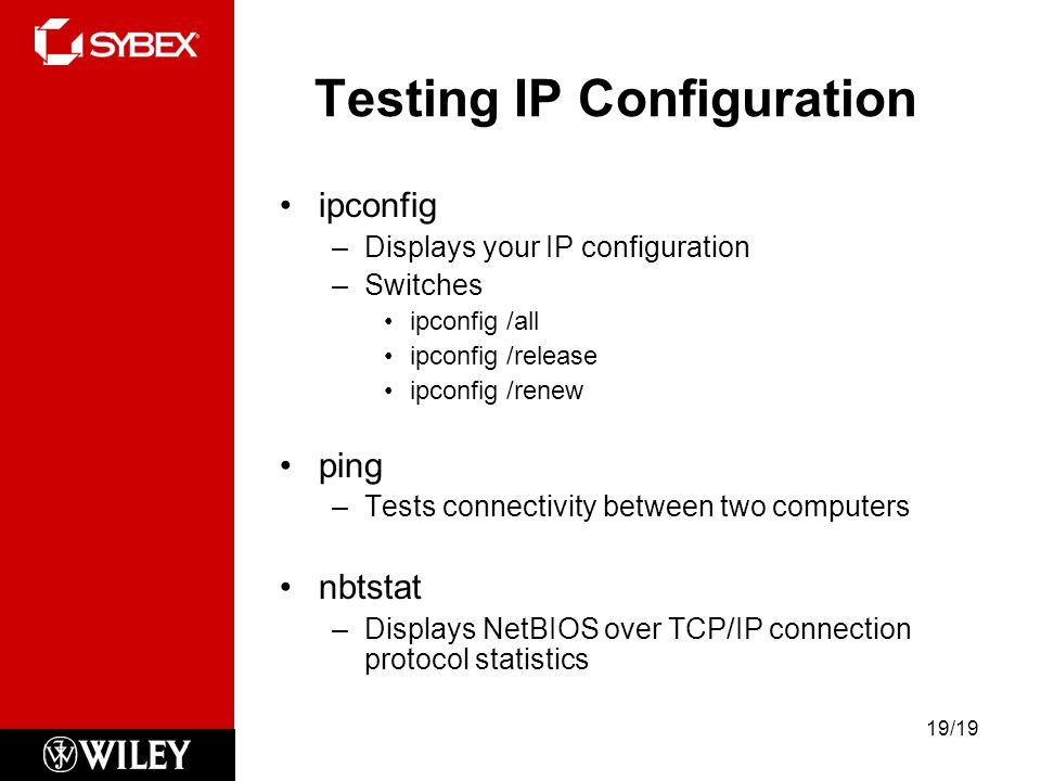 Testing IP Configuration ipconfig –Displays your IP configuration –Switches ipconfig /all ipconfig /release ipconfig /renew ping –Tests connectivity between two computers nbtstat –Displays NetBIOS over TCP/IP connection protocol statistics 19/19