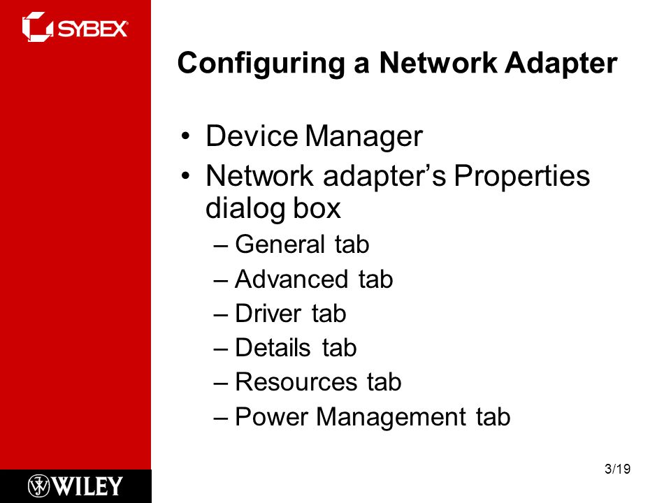 Configuring a Network Adapter Device Manager Network adapter's Properties dialog box –General tab –Advanced tab –Driver tab –Details tab –Resources tab –Power Management tab 3/19