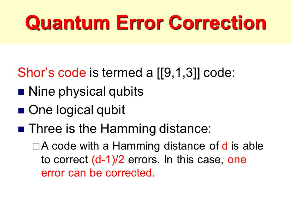 Quantum Error Correction Shor's code is termed a [[9,1,3]] code: Nine physical qubits One logical qubit Three is the Hamming distance:  A code with a Hamming distance of d is able to correct (d-1)/2 errors.