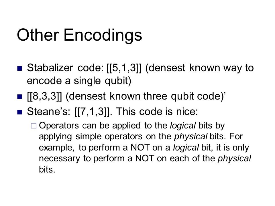 Other Encodings Stabalizer code: [[5,1,3]] (densest known way to encode a single qubit) [[8,3,3]] (densest known three qubit code)' Steane's: [[7,1,3]].