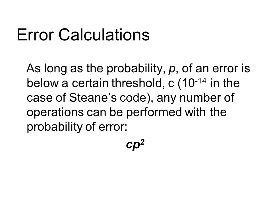 Error Calculations As long as the probability, p, of an error is below a certain threshold, c ( in the case of Steane's code), any number of operations can be performed with the probability of error: cp 2
