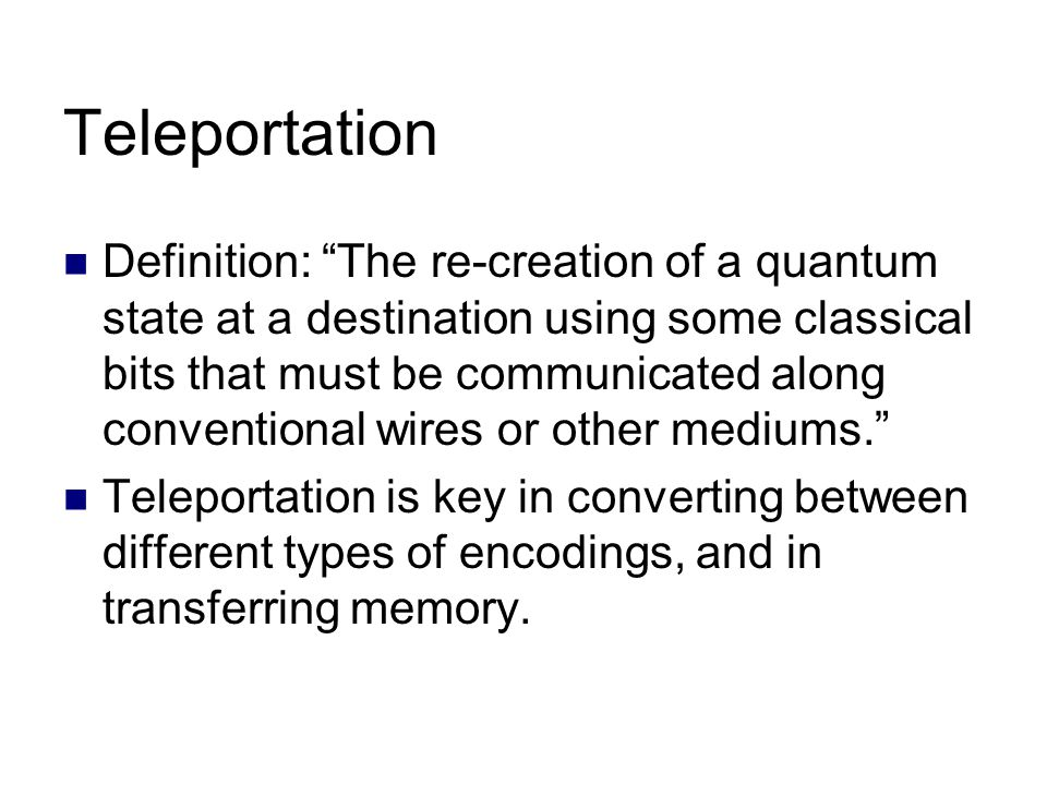Teleportation Definition: The re-creation of a quantum state at a destination using some classical bits that must be communicated along conventional wires or other mediums. Teleportation is key in converting between different types of encodings, and in transferring memory.